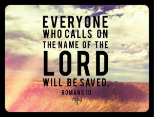 Everyone Who calls on the name of the Lord will be saved Romans 10